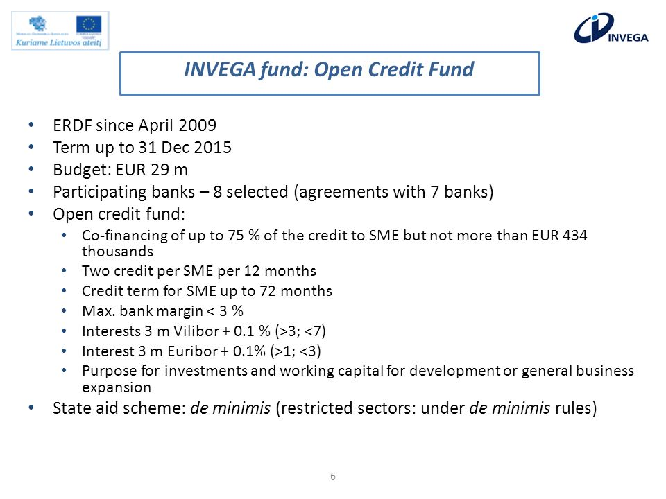 ERDF since April 2009 Term up to 31 Dec 2015 Budget: EUR 29 m Participating banks – 8 selected (agreements with 7 banks) Open credit fund: Co-financing of up to 75 % of the credit to SME but not more than EUR 434 thousands Two credit per SME per 12 months Credit term for SME up to 72 months Max.
