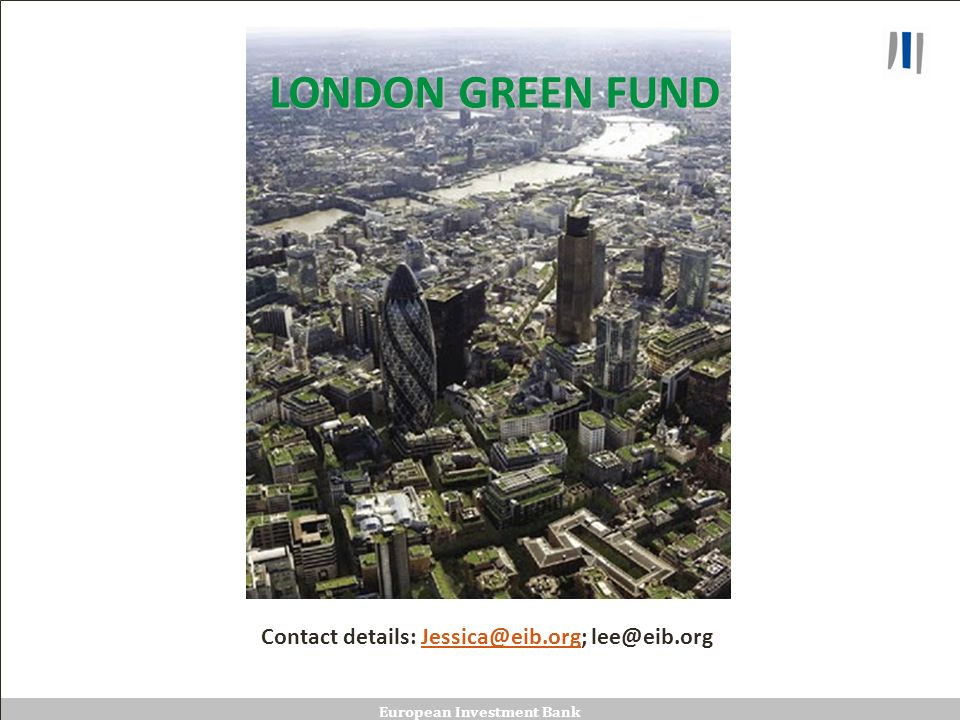 European Investment Bank LONDON GREEN FUND Contact details: Jessica@eib.org; lee@eib.orgJessica@eib.org