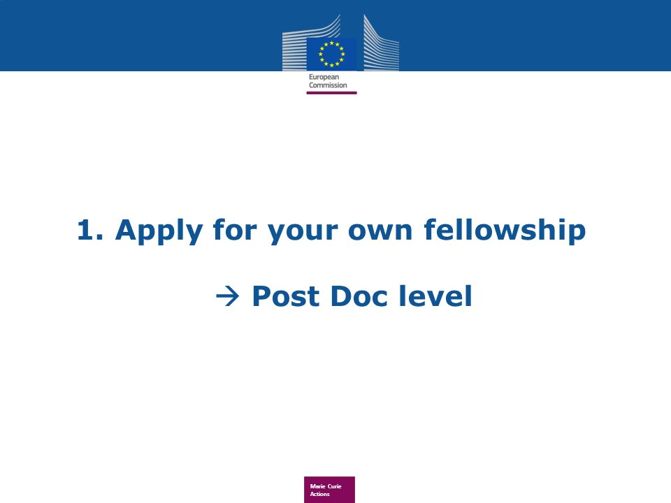 Marie Curie Actions 1. Apply for your own fellowship Post Doc level