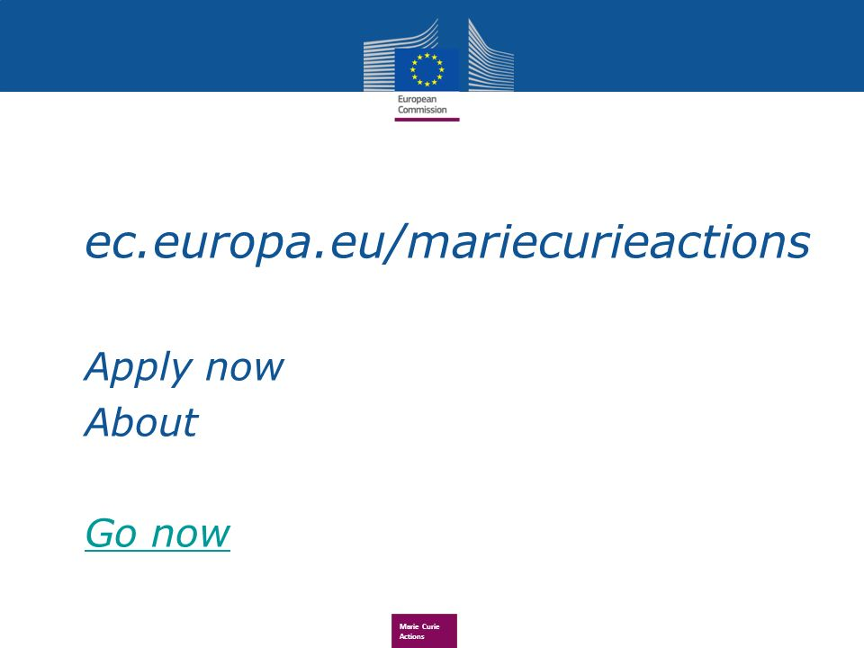 Marie Curie Actions ec.europa.eu/mariecurieactions Apply now About Go now