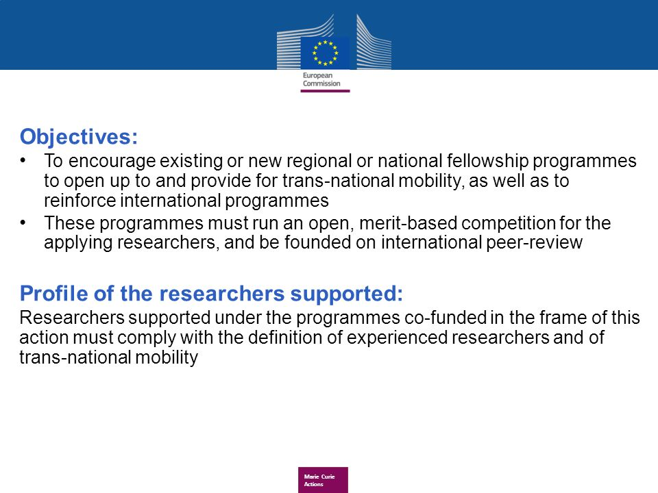 Marie Curie Actions Objectives: To encourage existing or new regional or national fellowship programmes to open up to and provide for trans-national mobility, as well as to reinforce international programmes These programmes must run an open, merit-based competition for the applying researchers, and be founded on international peer-review Profile of the researchers supported: Researchers supported under the programmes co-funded in the frame of this action must comply with the definition of experienced researchers and of trans-national mobility