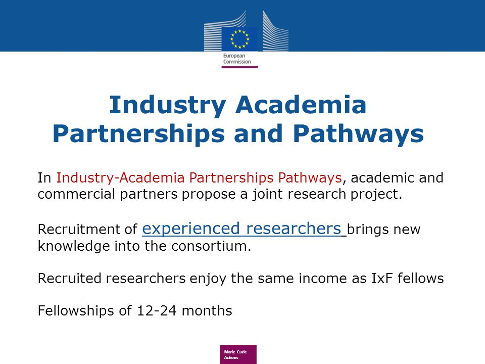 Marie Curie Actions Industry Academia Partnerships and Pathways In Industry-Academia Partnerships Pathways, academic and commercial partners propose a joint research project.
