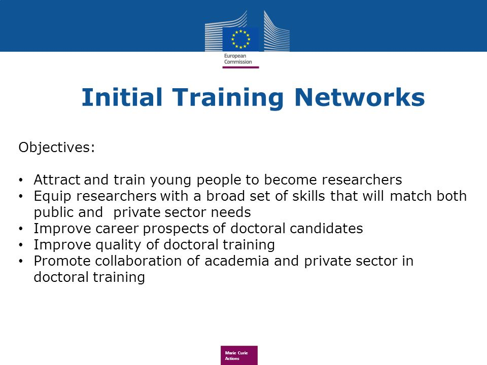 Marie Curie Actions Objectives: Attract and train young people to become researchers Equip researchers with a broad set of skills that will match both public and private sector needs Improve career prospects of doctoral candidates Improve quality of doctoral training Promote collaboration of academia and private sector in doctoral training Initial Training Networks