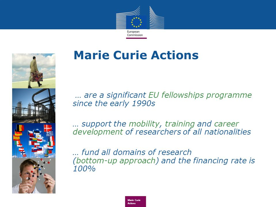 Marie Curie Actions … are a significant EU fellowships programme since the early 1990s … support the mobility, training and career development of researchers of all nationalities … fund all domains of research (bottom-up approach) and the financing rate is 100%