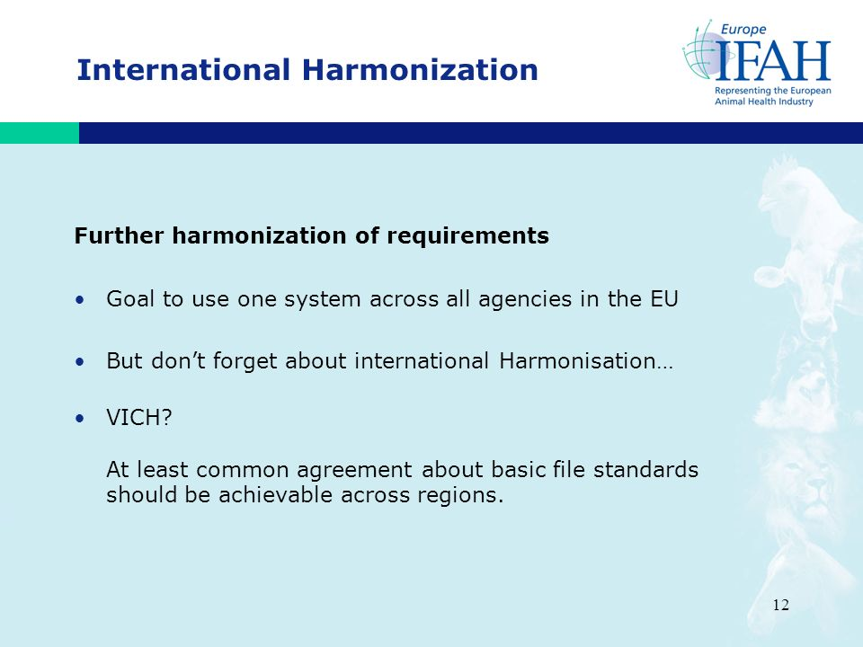12 International Harmonization Further harmonization of requirements Goal to use one system across all agencies in the EU But dont forget about international Harmonisation… VICH.