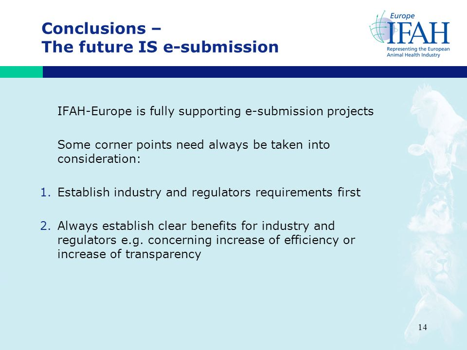 14 Conclusions – The future IS e-submission IFAH-Europe is fully supporting e-submission projects Some corner points need always be taken into consideration: 1.Establish industry and regulators requirements first 2.Always establish clear benefits for industry and regulators e.g.