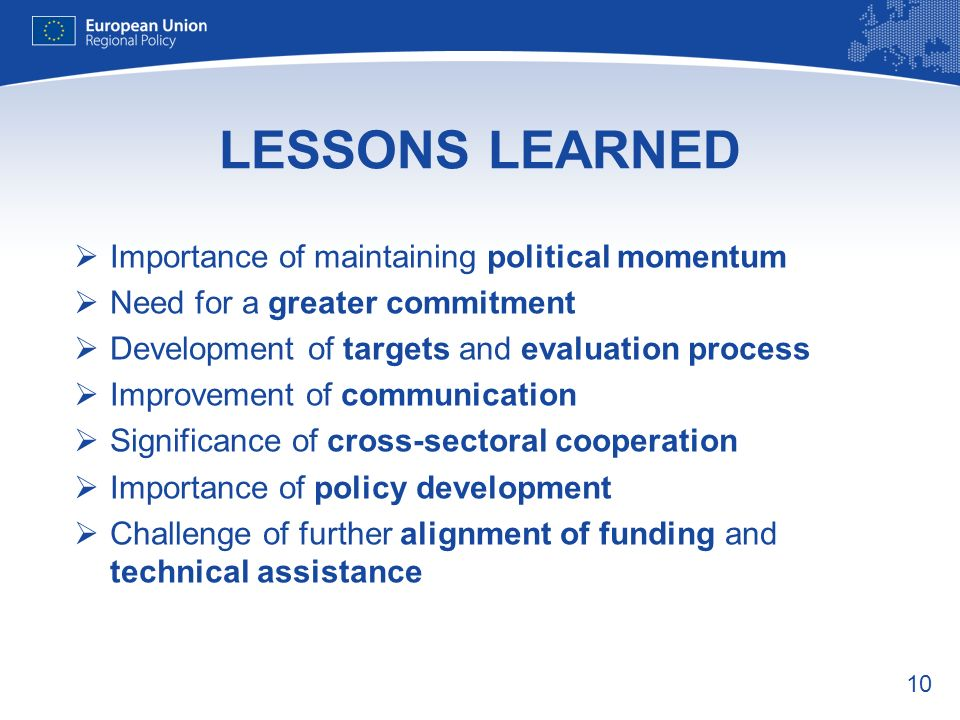 10 LESSONS LEARNED Importance of maintaining political momentum Need for a greater commitment Development of targets and evaluation process Improvement of communication Significance of cross-sectoral cooperation Importance of policy development Challenge of further alignment of funding and technical assistance