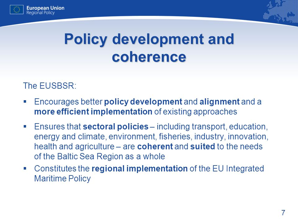 7 Policy development and coherence The EUSBSR: Encourages better policy development and alignment and a more efficient implementation of existing approaches Ensures that sectoral policies – including transport, education, energy and climate, environment, fisheries, industry, innovation, health and agriculture – are coherent and suited to the needs of the Baltic Sea Region as a whole Constitutes the regional implementation of the EU Integrated Maritime Policy