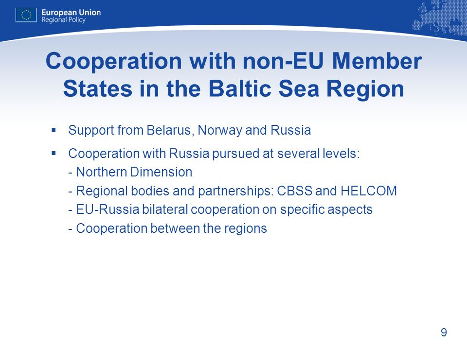 9 Cooperation with non-EU Member States in the Baltic Sea Region Support from Belarus, Norway and Russia Cooperation with Russia pursued at several levels: - Northern Dimension - Regional bodies and partnerships: CBSS and HELCOM - EU-Russia bilateral cooperation on specific aspects - Cooperation between the regions
