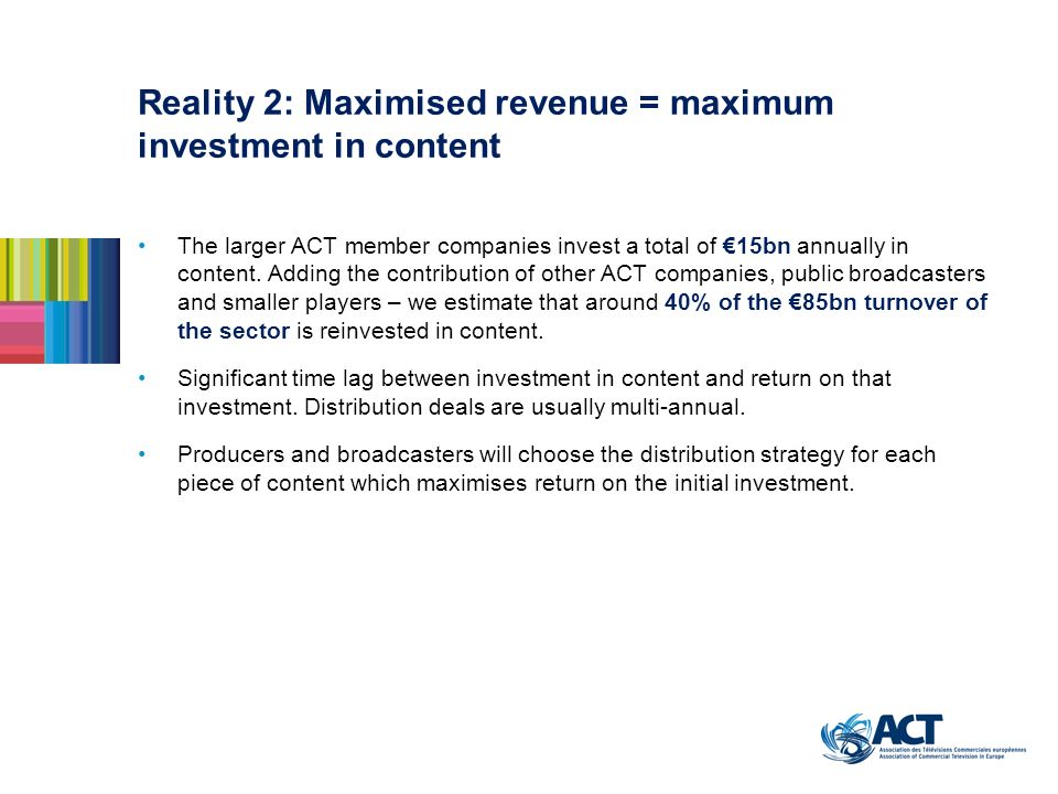 Reality 2: Maximised revenue = maximum investment in content The larger ACT member companies invest a total of 15bn annually in content. Adding the co