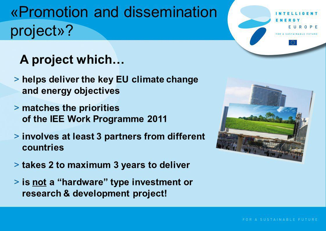 «Promotion and dissemination project»? >helps deliver the key EU climate change and energy objectives >matches the priorities of the IEE Work Programm