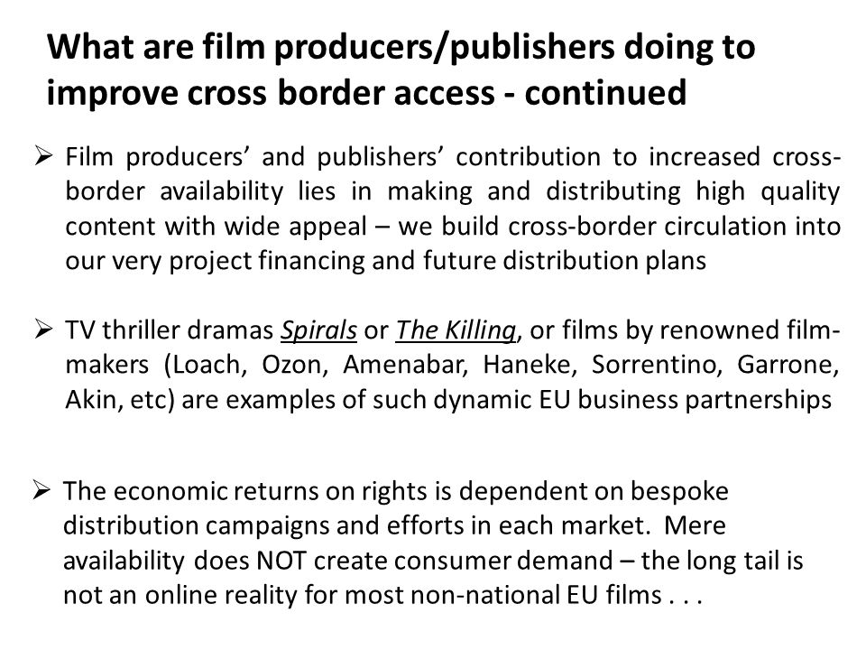 Film producers and publishers contribution to increased cross- border availability lies in making and distributing high quality content with wide appeal – we build cross-border circulation into our very project financing and future distribution plans TV thriller dramas Spirals or The Killing, or films by renowned film- makers (Loach, Ozon, Amenabar, Haneke, Sorrentino, Garrone, Akin, etc) are examples of such dynamic EU business partnerships The economic returns on rights is dependent on bespoke distribution campaigns and efforts in each market.