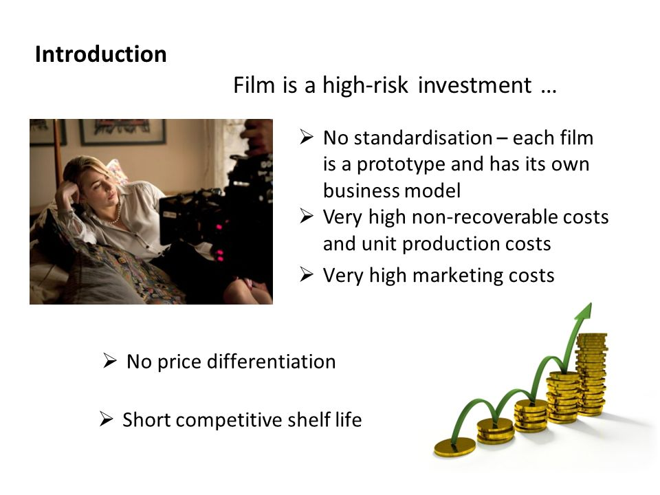 Short competitive shelf life Introduction Film is a high-risk investment … No price differentiation No standardisation – each film is a prototype and has its own business model Very high non-recoverable costs and unit production costs Very high marketing costs