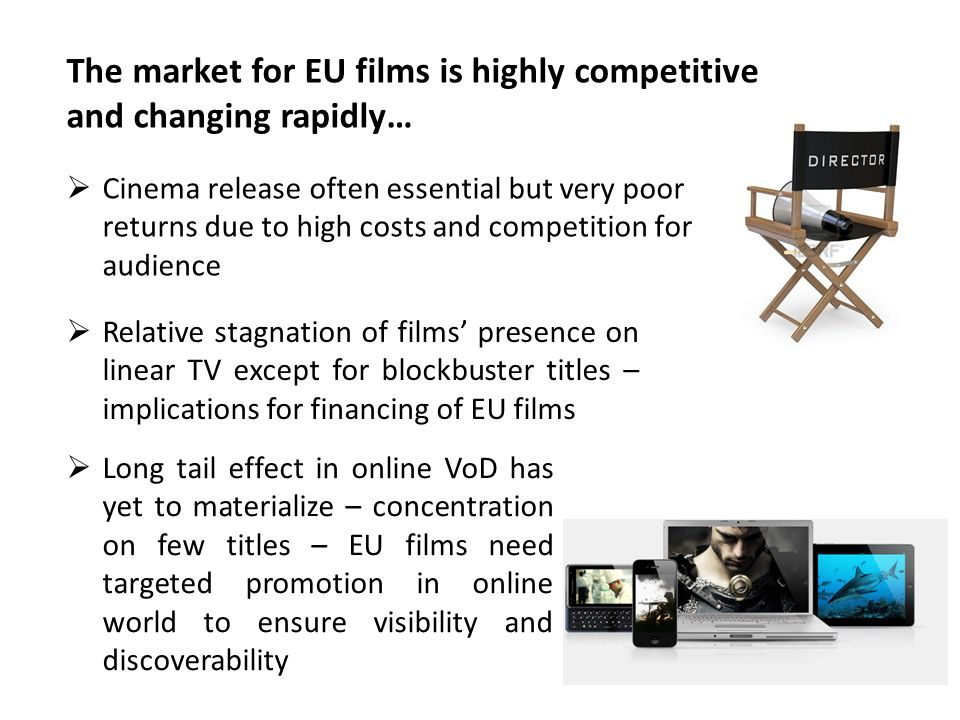 Cinema release often essential but very poor returns due to high costs and competition for audience Relative stagnation of films presence on linear TV except for blockbuster titles – implications for financing of EU films Long tail effect in online VoD has yet to materialize – concentration on few titles – EU films need targeted promotion in online world to ensure visibility and discoverability The market for EU films is highly competitive and changing rapidly…