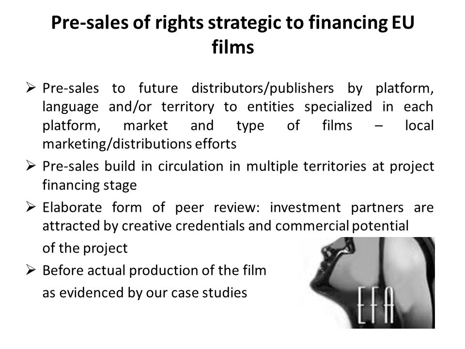 Pre-sales of rights strategic to financing EU films Pre-sales to future distributors/publishers by platform, language and/or territory to entities specialized in each platform, market and type of films – local marketing/distributions efforts Pre-sales build in circulation in multiple territories at project financing stage Elaborate form of peer review: investment partners are attracted by creative credentials and commercial potential of the project Before actual production of the film as evidenced by our case studies