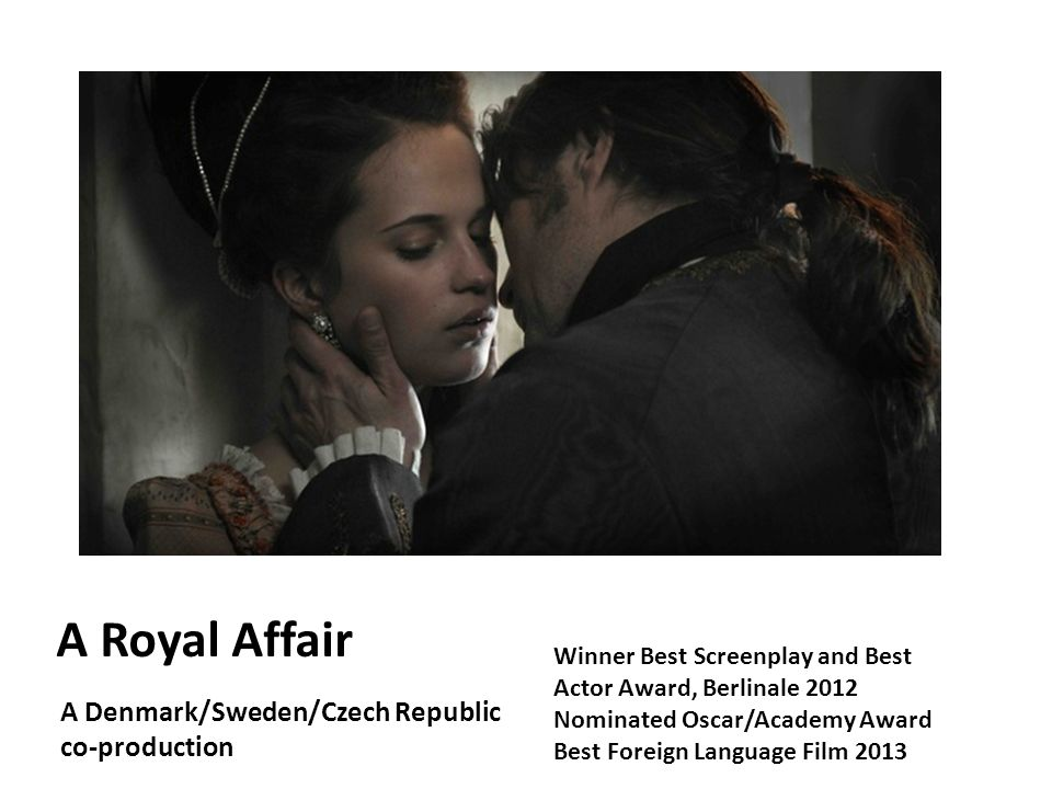 A Royal Affair A Denmark/Sweden/Czech Republic co-production Winner Best Screenplay and Best Actor Award, Berlinale 2012 Nominated Oscar/Academy Award Best Foreign Language Film 2013