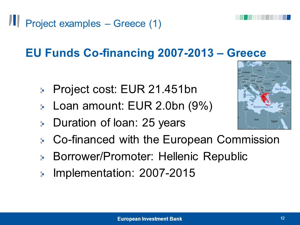 12 European Investment Bank Project examples – Greece (1) EU Funds Co-financing 2007-2013 – Greece Project cost: EUR 21.451bn Loan amount: EUR 2.0bn (9%) Duration of loan: 25 years Co-financed with the European Commission Borrower/Promoter: Hellenic Republic Implementation: 2007-2015