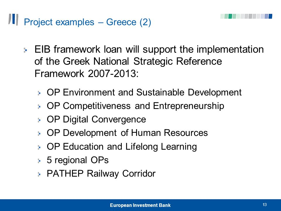 13 European Investment Bank Project examples – Greece (2) EIB framework loan will support the implementation of the Greek National Strategic Reference Framework 2007-2013: OP Environment and Sustainable Development OP Competitiveness and Entrepreneurship OP Digital Convergence OP Development of Human Resources OP Education and Lifelong Learning 5 regional OPs PATHEP Railway Corridor