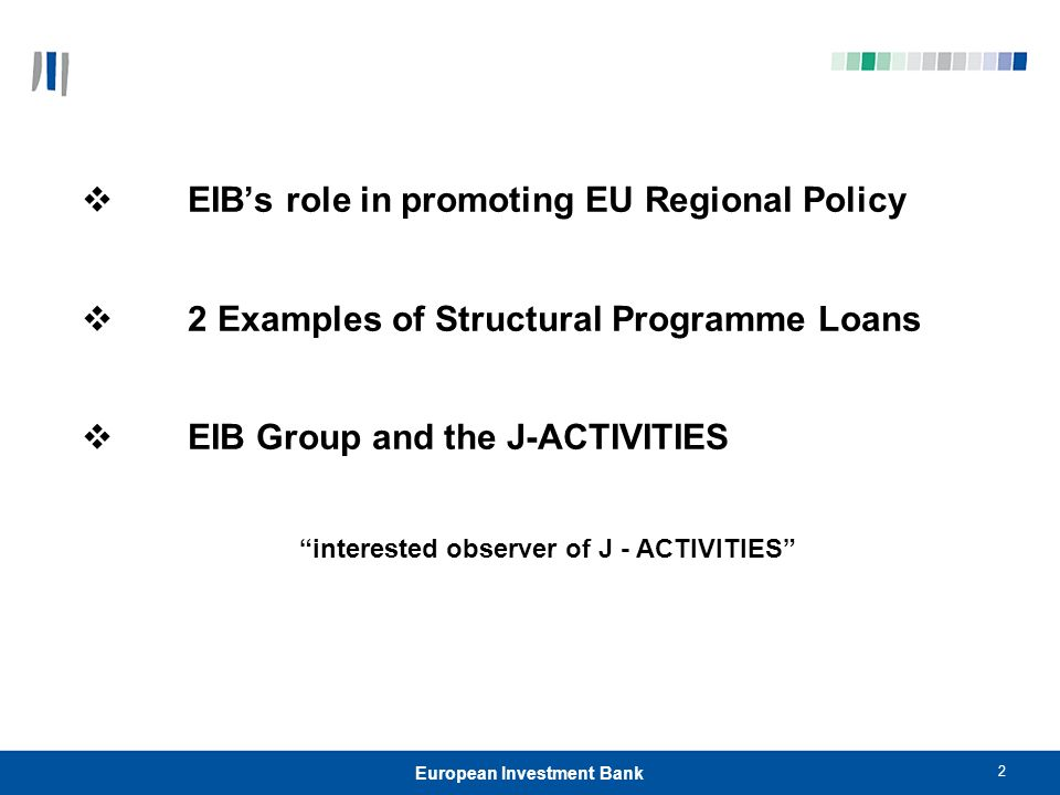 2 European Investment Bank EIBs role in promoting EU Regional Policy 2 Examples of Structural Programme Loans EIB Group and the J-ACTIVITIES interested observer of J - ACTIVITIES