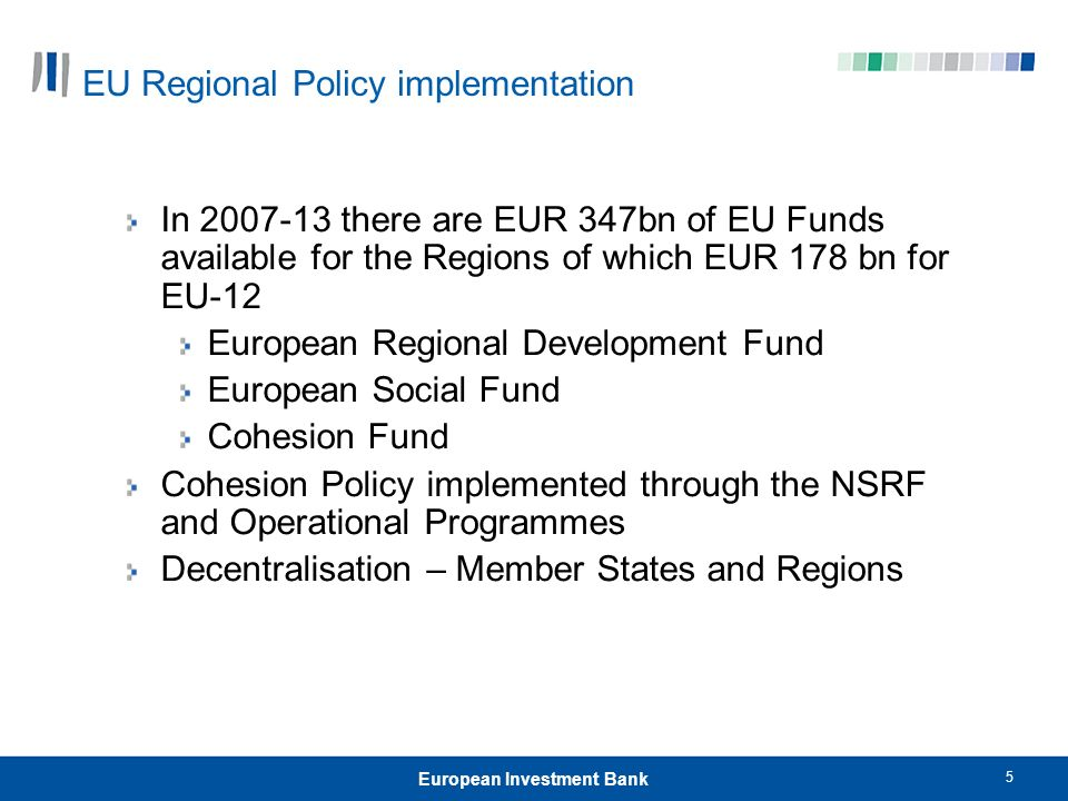 5 European Investment Bank EU Regional Policy implementation In 2007-13 there are EUR 347bn of EU Funds available for the Regions of which EUR 178 bn for EU-12 European Regional Development Fund European Social Fund Cohesion Fund Cohesion Policy implemented through the NSRF and Operational Programmes Decentralisation – Member States and Regions