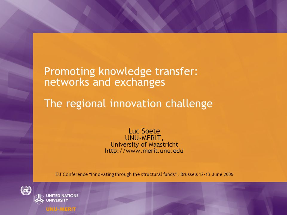 Promoting knowledge transfer: networks and exchanges The regional innovation challenge Luc Soete UNU-MERIT, University of Maastricht http://www.merit.unu.edu EU Conference Innovating through the structural funds, Brussels 12-13 June 2006