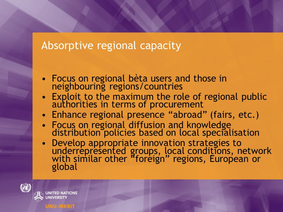 Absorptive regional capacity Focus on regional bèta users and those in neighbouring regions/countries Exploit to the maximum the role of regional public authorities in terms of procurement Enhance regional presence abroad (fairs, etc.) Focus on regional diffusion and knowledge distribution policies based on local specialisation Develop appropriate innovation strategies to underrepresented groups, local conditions, network with similar other foreign regions, European or global
