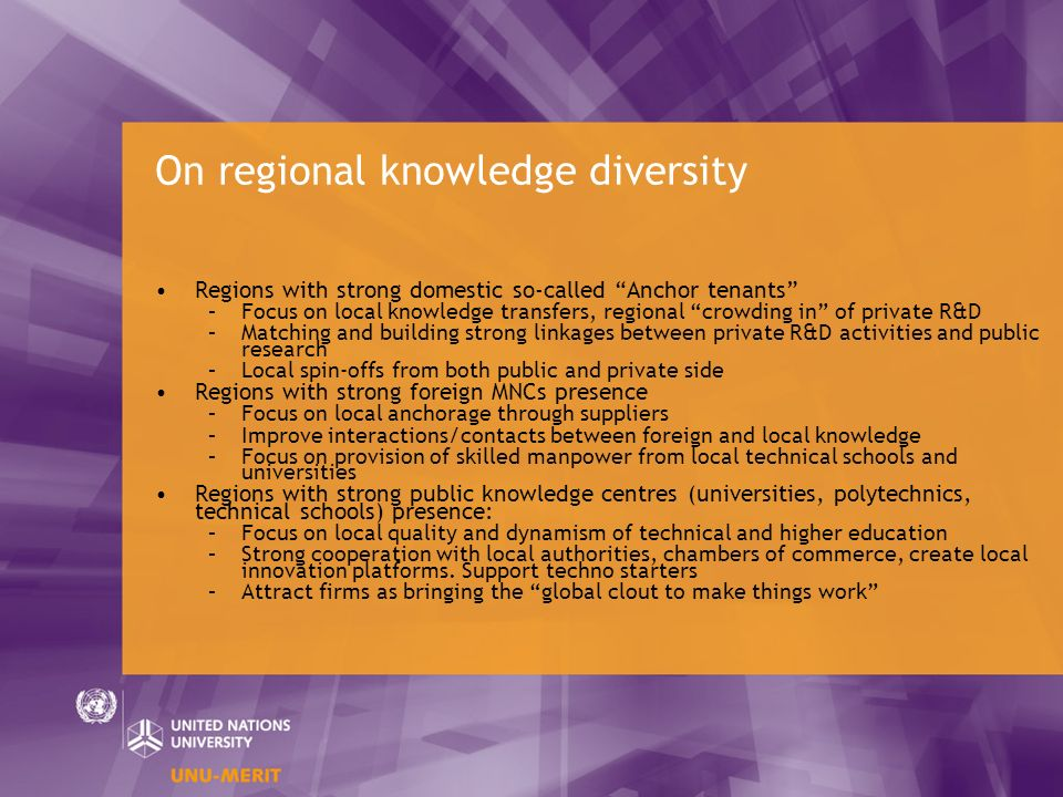 On regional knowledge diversity Regions with strong domestic so-called Anchor tenants –Focus on local knowledge transfers, regional crowding in of private R&D –Matching and building strong linkages between private R&D activities and public research –Local spin-offs from both public and private side Regions with strong foreign MNCs presence –Focus on local anchorage through suppliers –Improve interactions/contacts between foreign and local knowledge –Focus on provision of skilled manpower from local technical schools and universities Regions with strong public knowledge centres (universities, polytechnics, technical schools) presence: –Focus on local quality and dynamism of technical and higher education –Strong cooperation with local authorities, chambers of commerce, create local innovation platforms.