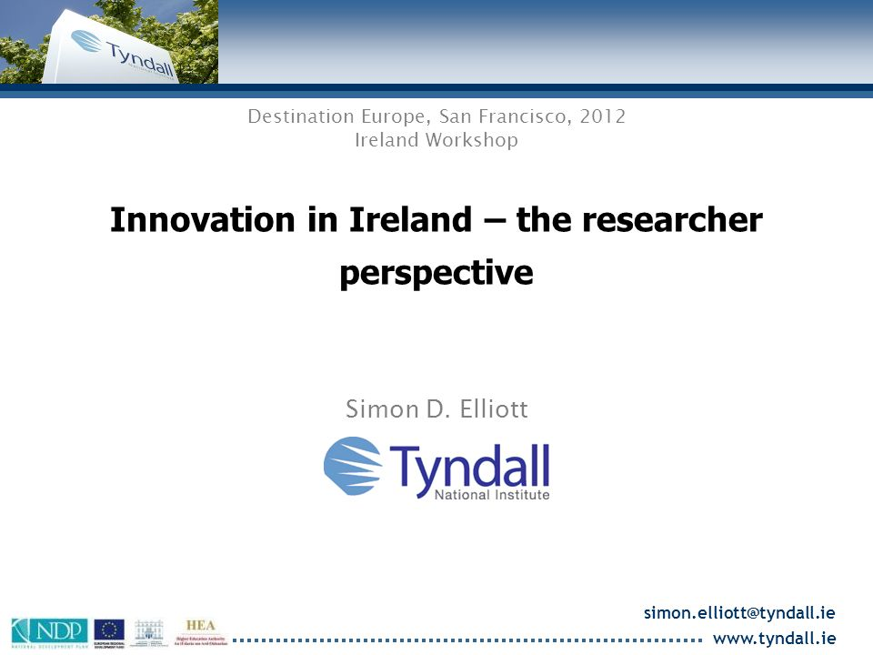www.tyndall.ie Value to Tyndall of industry collaboration Working on real-life, relevant problems specified by industry; Valuable new ideas from interacting with researchers in top global companies; Students obtain insight into industry needs and R&D culture; Potential for research to have high impact; Reinforces industrial R&D in Ireland.