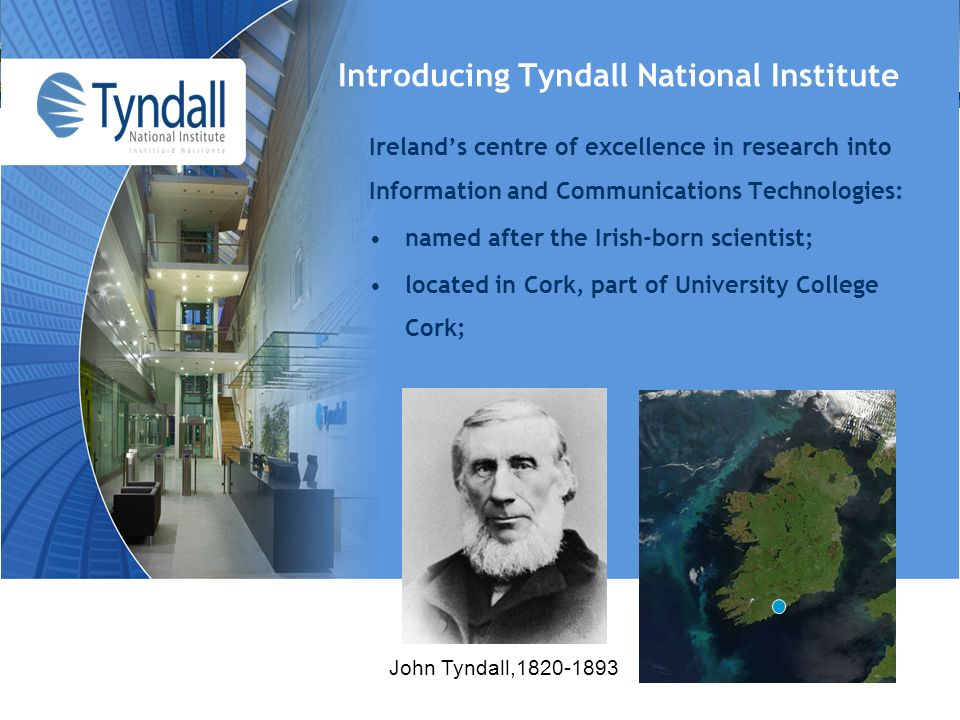 Introducing Tyndall National Institute John Tyndall, Irelands centre of excellence in research into Information and Communications Technologies: named after the Irish-born scientist; located in Cork, part of University College Cork;