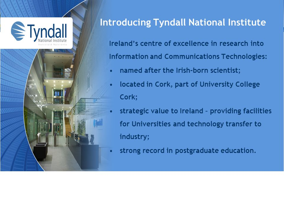 Introducing Tyndall National Institute Irelands centre of excellence in research into Information and Communications Technologies: named after the Irish-born scientist; located in Cork, part of University College Cork; strategic value to Ireland – providing facilities for Universities and technology transfer to industry; strong record in postgraduate education.