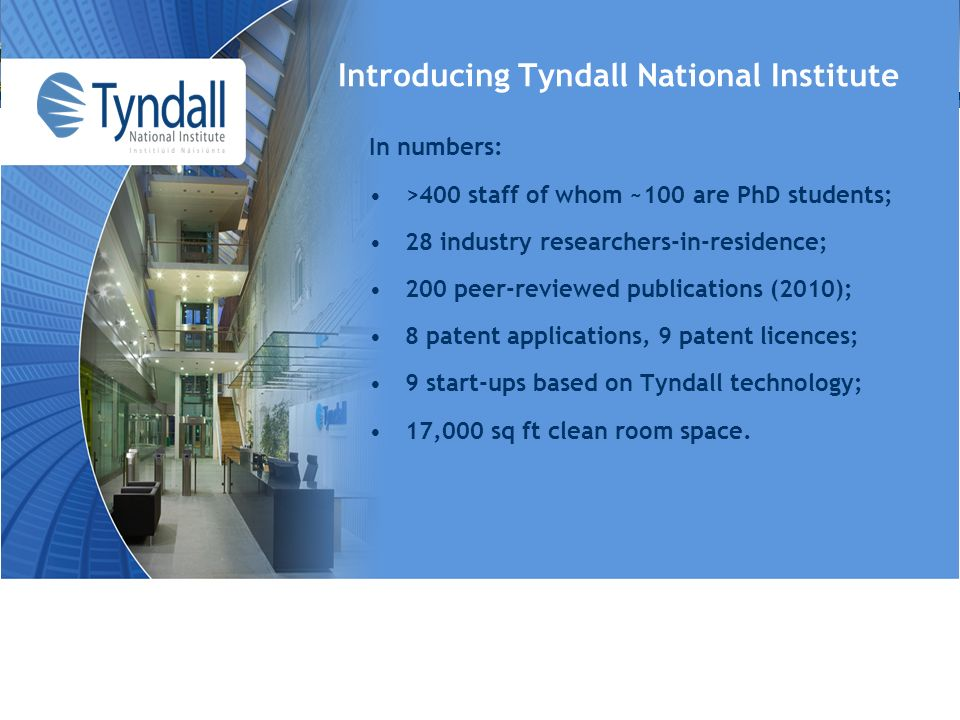 Introducing Tyndall National Institute In numbers: >400 staff of whom ~100 are PhD students; 28 industry researchers-in-residence; 200 peer-reviewed publications (2010); 8 patent applications, 9 patent licences; 9 start-ups based on Tyndall technology; 17,000 sq ft clean room space.