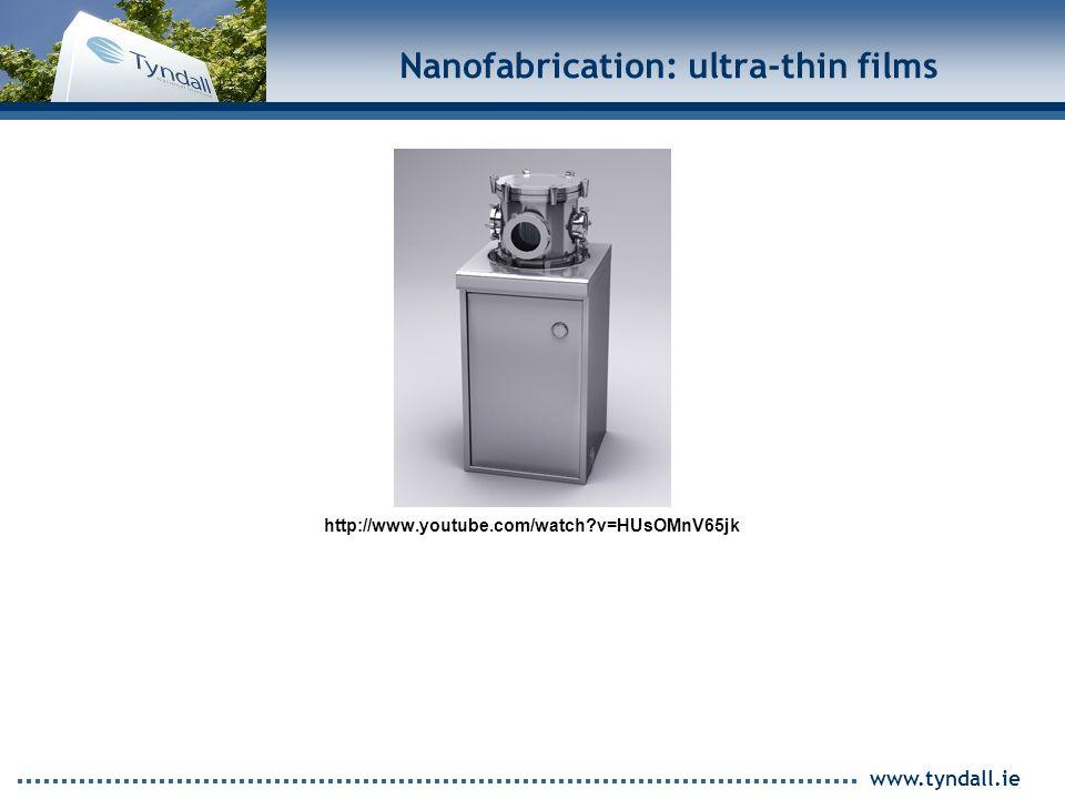 www.tyndall.ie Nanofabrication: ultra-thin films http://www.youtube.com/watch v=HUsOMnV65jk