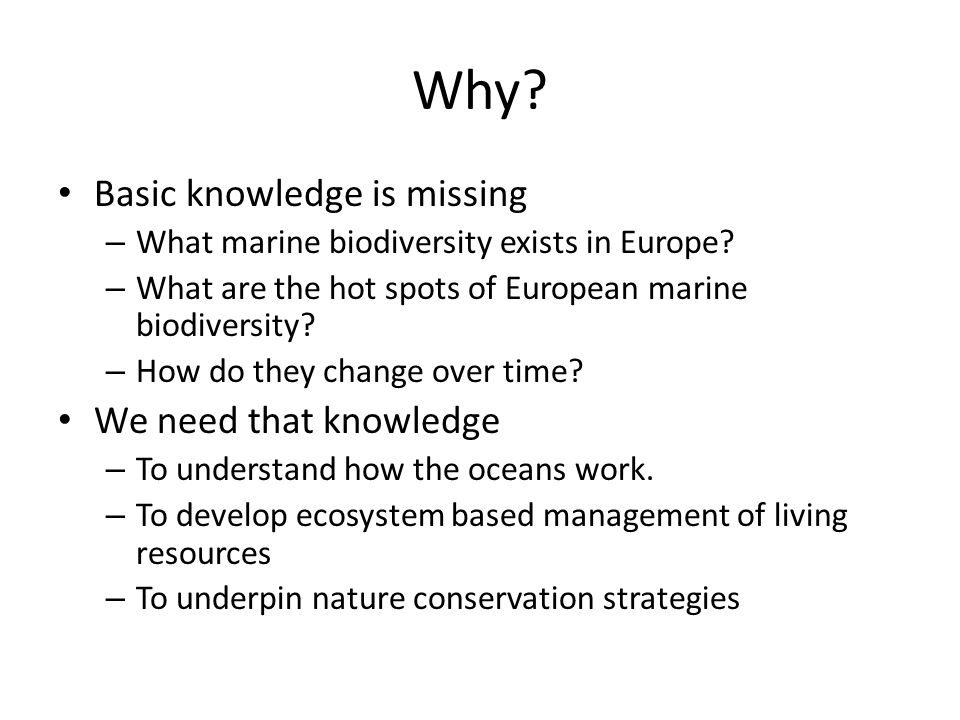Why? Basic knowledge is missing – What marine biodiversity exists in Europe? – What are the hot spots of European marine biodiversity? – How do they c
