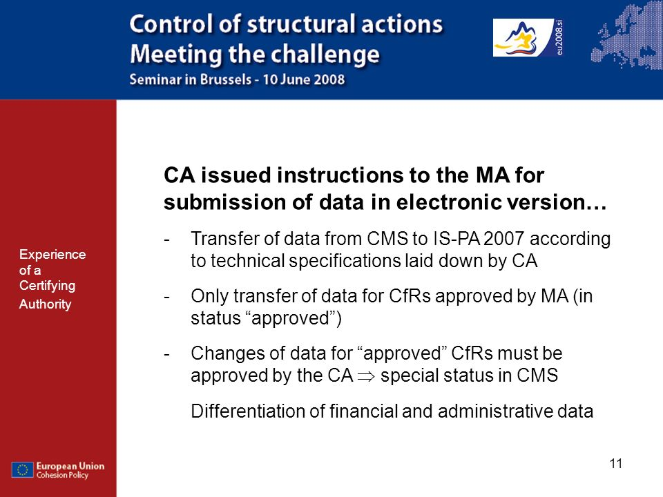 11 CA issued instructions to the MA for submission of data in electronic version… -Transfer of data from CMS to IS-PA 2007 according to technical specifications laid down by CA -Only transfer of data for CfRs approved by MA (in status approved) -Changes of data for approved CfRs must be approved by the CA special status in CMS Differentiation of financial and administrative data Experience of a Certifying Authority
