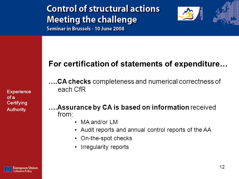 12 For certification of statements of expenditure… ….CA checks completeness and numerical correctness of each CfR ….Assurance by CA is based on information received from: MA and/or LM Audit reports and annual control reports of the AA On-the-spot checks Irregularity reports Experience of a Certifying Authority