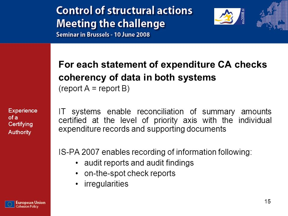 15 For each statement of expenditure CA checks coherency of data in both systems (report A = report B) IT systems enable reconciliation of summary amounts certified at the level of priority axis with the individual expenditure records and supporting documents IS-PA 2007 enables recording of information following: audit reports and audit findings on-the-spot check reports irregularities Experience of a Certifying Authority