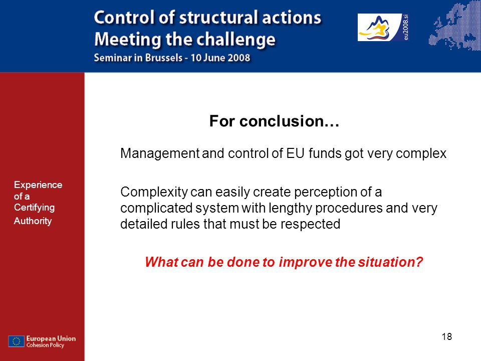 18 For conclusion… Management and control of EU funds got very complex Complexity can easily create perception of a complicated system with lengthy procedures and very detailed rules that must be respected What can be done to improve the situation.