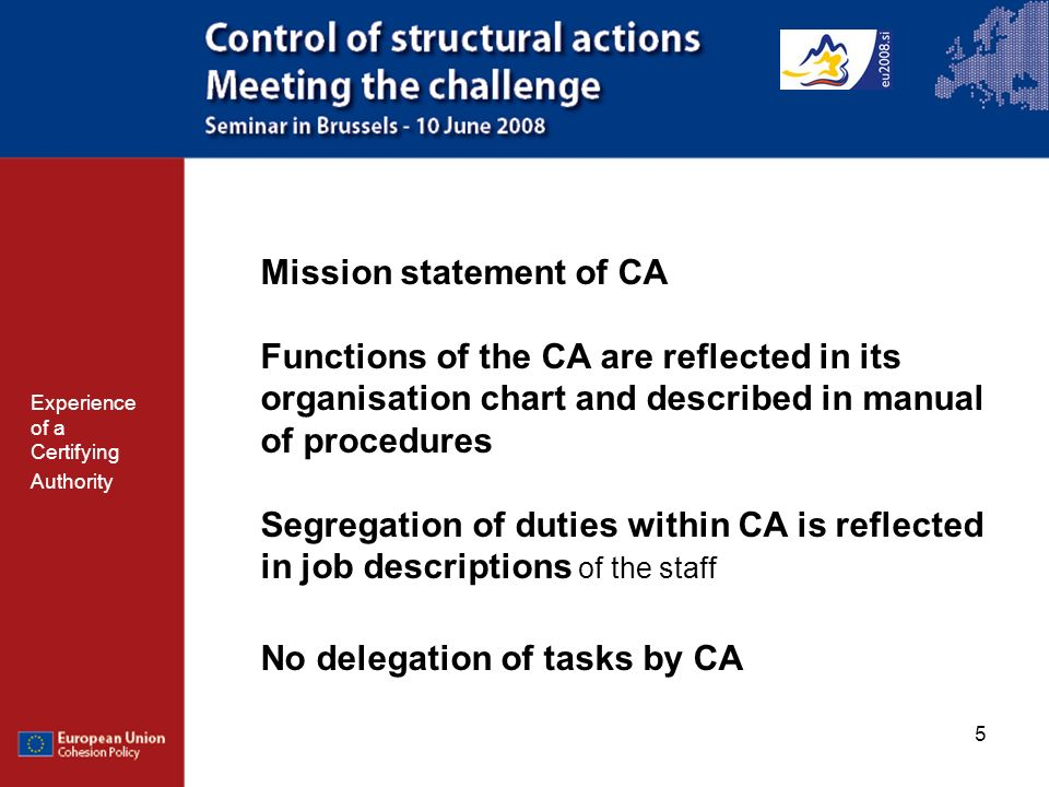 5 Mission statement of CA Functions of the CA are reflected in its organisation chart and described in manual of procedures Segregation of duties within CA is reflected in job descriptions of the staff No delegation of tasks by CA Experience of a Certifying Authority