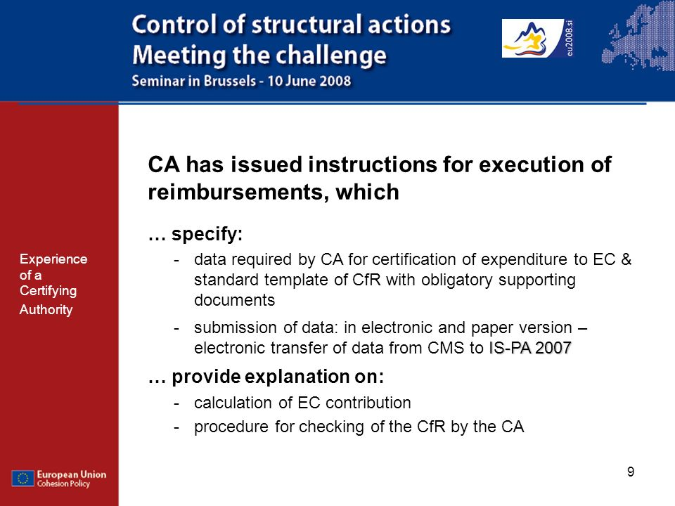 9 CA has issued instructions for execution of reimbursements, which … specify: -data required by CA for certification of expenditure to EC & standard template of CfR with obligatory supporting documents IS-PA 2007 -submission of data: in electronic and paper version – electronic transfer of data from CMS to IS-PA 2007 … provide explanation on: -calculation of EC contribution -procedure for checking of the CfR by the CA Experience of a Certifying Authority