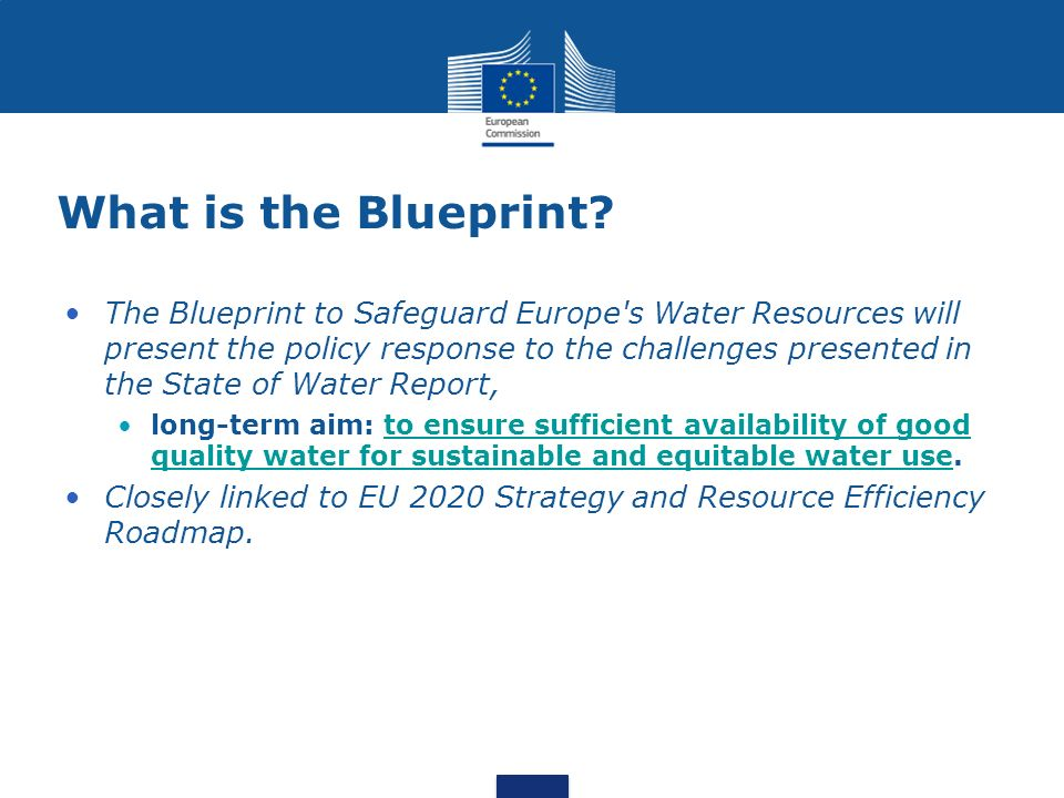 What is the Blueprint? The Blueprint to Safeguard Europe's Water Resources will present the policy response to the challenges presented in the State o