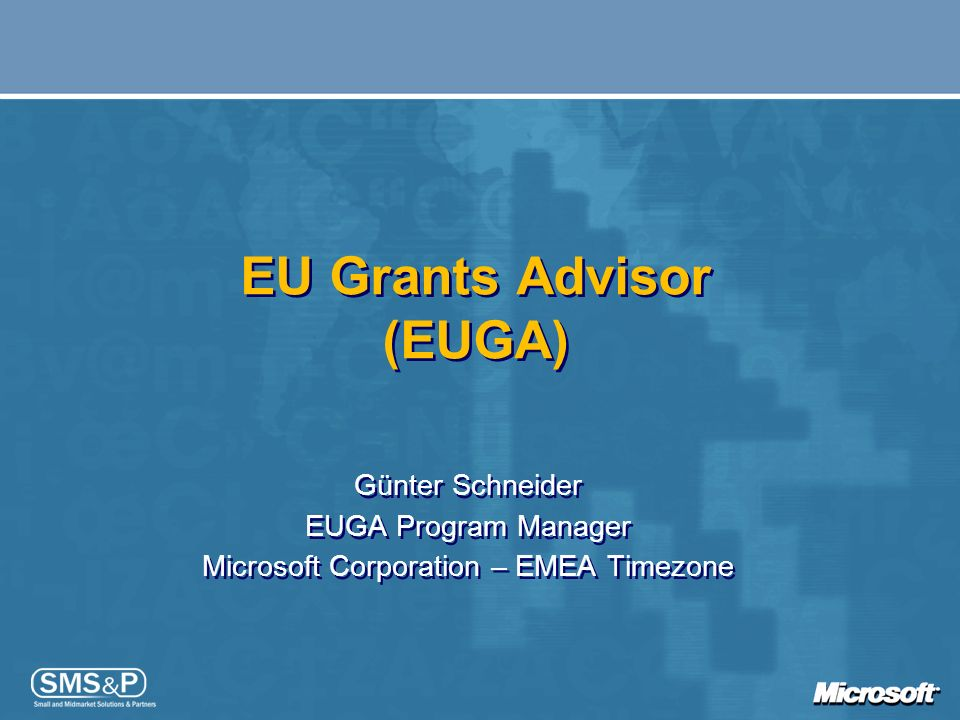EU Grants Advisor (EUGA) Günter Schneider EUGA Program Manager Microsoft Corporation – EMEA Timezone Günter Schneider EUGA Program Manager Microsoft C