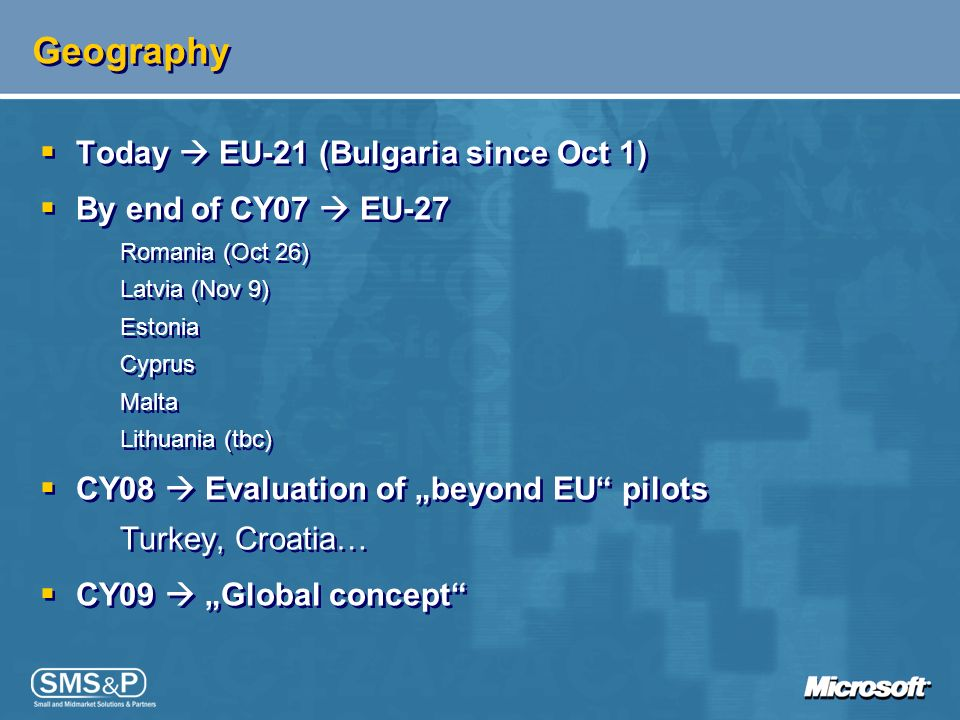 Geography Today EU-21 (Bulgaria since Oct 1) By end of CY07 EU-27 Romania (Oct 26) Latvia (Nov 9) Estonia Cyprus Malta Lithuania (tbc) CY08 Evaluation