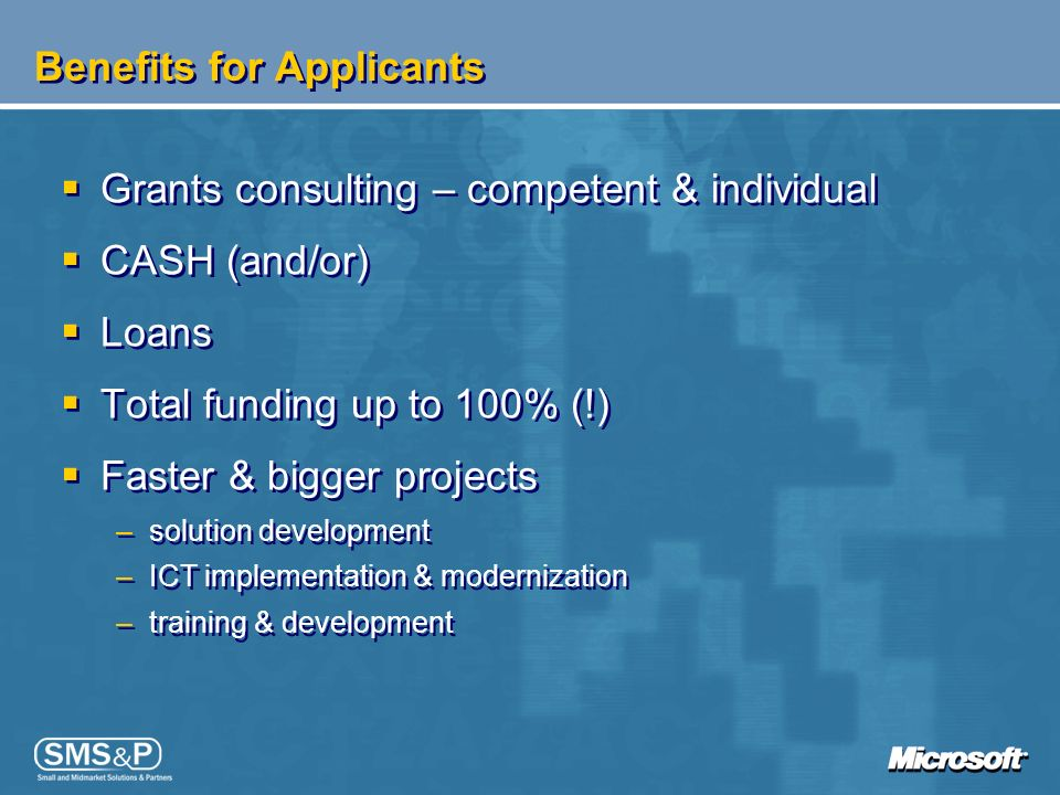 Benefits for Applicants Grants consulting – competent & individual CASH (and/or) Loans Total funding up to 100% (!) Faster & bigger projects –solution