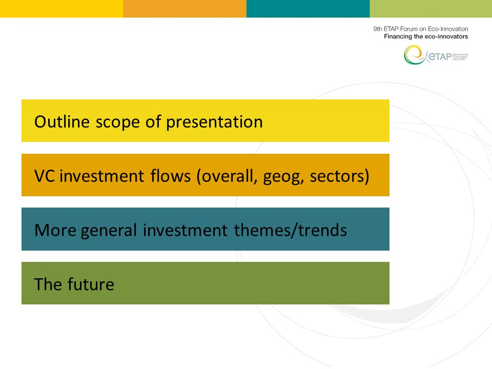 VC investment flows (overall, geog, sectors) More general investment themes/trends The future Outline scope of presentation