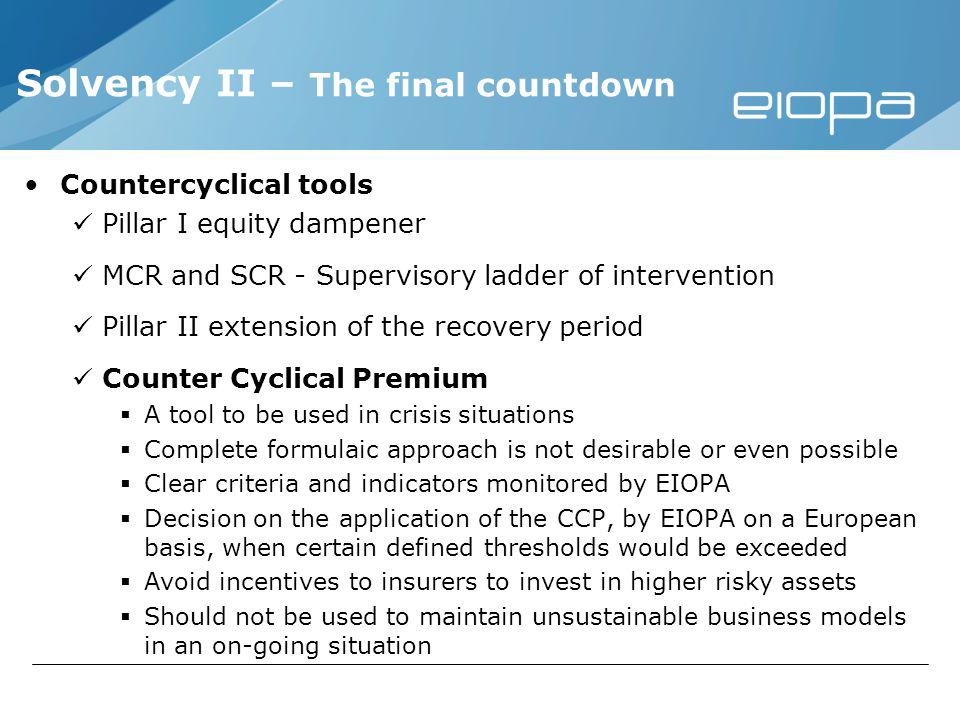 Countercyclical tools Pillar I equity dampener MCR and SCR - Supervisory ladder of intervention Pillar II extension of the recovery period Counter Cyclical Premium A tool to be used in crisis situations Complete formulaic approach is not desirable or even possible Clear criteria and indicators monitored by EIOPA Decision on the application of the CCP, by EIOPA on a European basis, when certain defined thresholds would be exceeded Avoid incentives to insurers to invest in higher risky assets Should not be used to maintain unsustainable business models in an on-going situation Solvency II – The final countdown