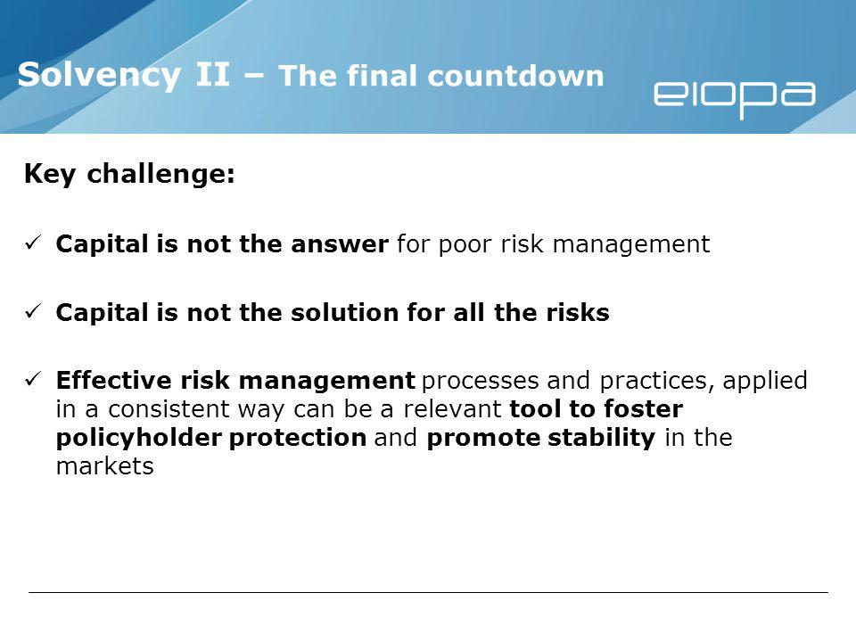 Key challenge: Capital is not the answer for poor risk management Capital is not the solution for all the risks Effective risk management processes and practices, applied in a consistent way can be a relevant tool to foster policyholder protection and promote stability in the markets