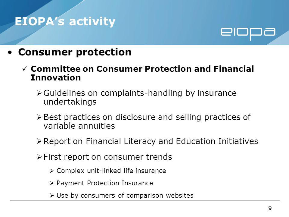 9 EIOPAs activity Consumer protection Committee on Consumer Protection and Financial Innovation Guidelines on complaints-handling by insurance undertakings Best practices on disclosure and selling practices of variable annuities Report on Financial Literacy and Education Initiatives First report on consumer trends Complex unit-linked life insurance Payment Protection Insurance Use by consumers of comparison websites