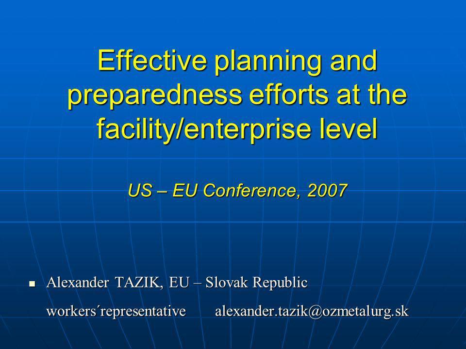 Effective planning and preparedness efforts at the facility/enterprise level US – EU Conference, 2007 Alexander TAZIK, EU – Slovak Republic Alexander TAZIK, EU – Slovak Republic workers´representative alexander.tazik@ozmetalurg.sk