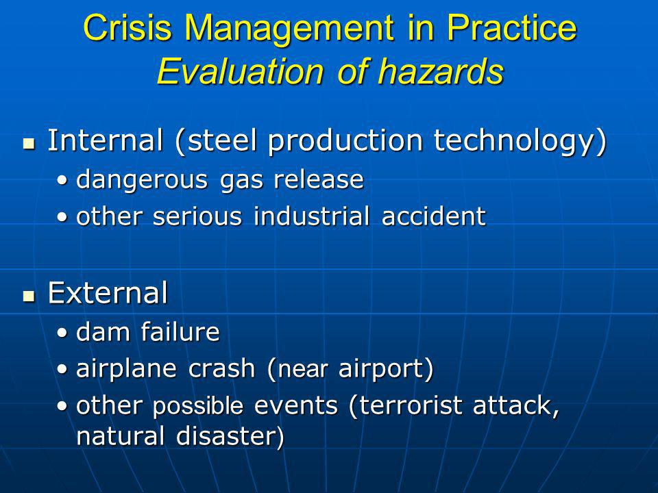 Crisis Management in Practice Evaluation of hazards Internal (steel production technology) Internal (steel production technology) dangerous gas releasedangerous gas release other serious industrial accidentother serious industrial accident External External dam failuredam failure airplane crash ( near airport)airplane crash ( near airport) other possible events (terrorist attack, natural disaster )other possible events (terrorist attack, natural disaster )