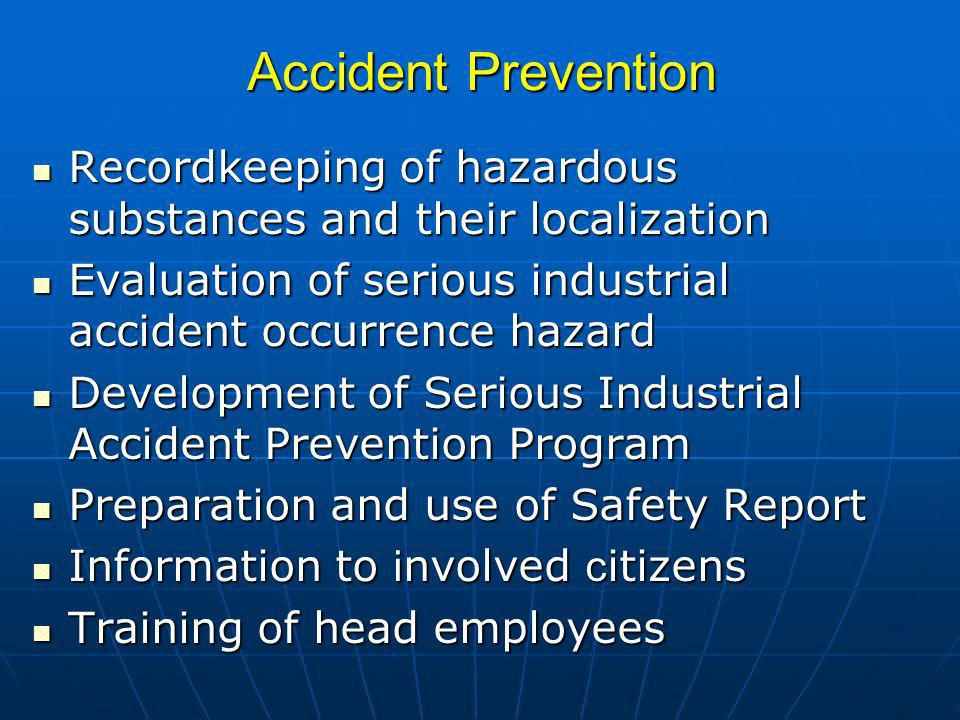 Accident Prevention Recordkeeping of hazardous substances and their localization Recordkeeping of hazardous substances and their localization Evaluation of serious industrial accident occurrence hazard Evaluation of serious industrial accident occurrence hazard Development of Serious Industrial Accident Prevention Program Development of Serious Industrial Accident Prevention Program Preparation and use of Safety Report Preparation and use of Safety Report Information to i nvolved c itizens Information to i nvolved c itizens Training of head employees Training of head employees